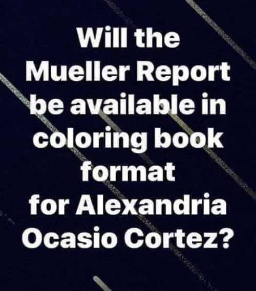 cortez: Will the  Mueller Report  be available in  coloring book  format  for Alexandria  Ocasio Cortez?