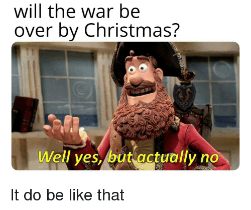 Be Like, Christmas, and History: will the war be  over by Christmas?  Well ves, but actually no