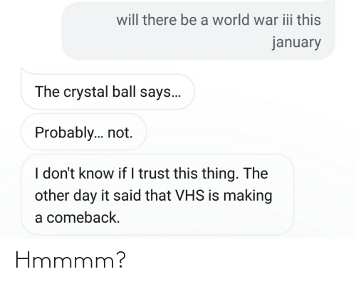 vhs: will there be a world war iii this  january  The crystal ball says.  Probably. not.  I don't know if I trust this thing. The  other day it said that VHS is making  a comeback. Hmmmm?