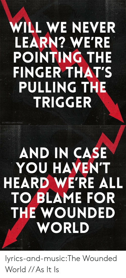 Music, Tumblr, and Blog: WILL WE NEVER  LEARN? WE'RE  POINTING THE  FINGER THAT'S  PULLING THE  TRIGGER  LYRICS-AND-MUSIC   AND IN CASE  YOU HAVEN'T  HEARD WE'RE ALL  TO BLAME FOR  THE WOUNDED  WORLD  EYRICS-AND-MUSIC lyrics-and-music:The Wounded World // As It Is