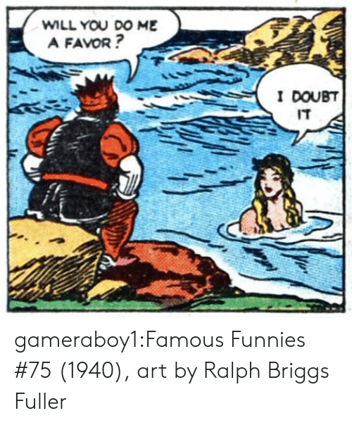fuller: WILL YOU DO ME  A FAVOR?  I DOUBT  IT gameraboy1:Famous Funnies #75 (1940), art by Ralph Briggs Fuller