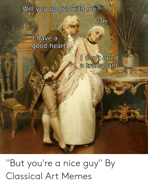 "Dank, Memes, and Good: Will you go out with me?  Nah  I have a  good heart  I don't need  a transplant ""But you're a nice guy""  By Classical Art Memes"
