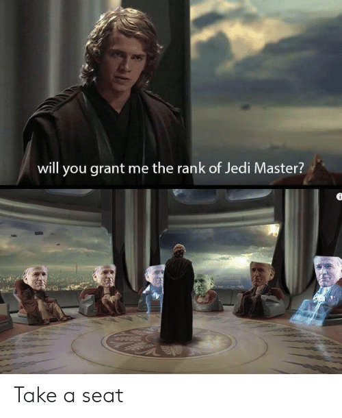 rank: will you grant me the rank of Jedi Master? Take a seat