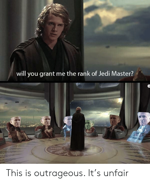 unfair: will you grant me the rank of Jedi Master? This is outrageous. It's unfair