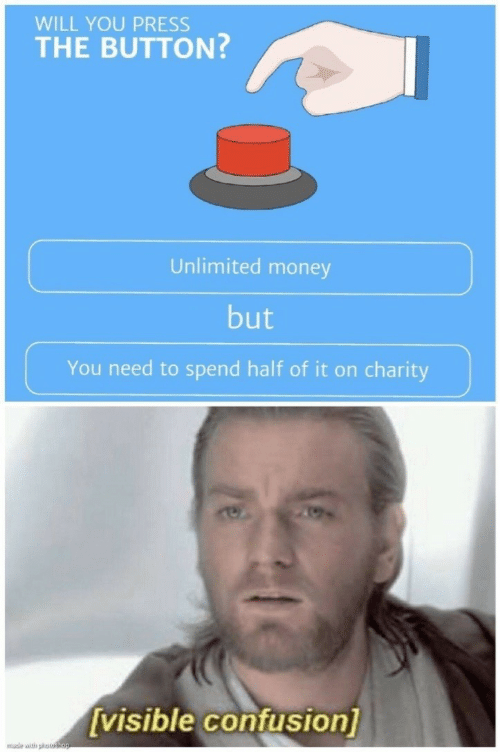 Money, Will, and You: WILL YOU PRESS  THE BUTTON?  Unlimited money  but  You need to spend half of it on charity  [visible confusion]  mude with potshop