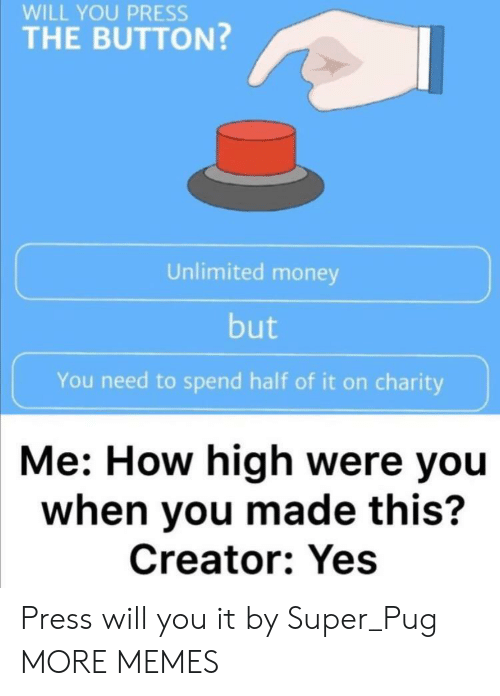 charity: WILL YOU PRESS  THE BUTTON?  Unlimited money  but  You need to spend half of it on charity  Me: How high were you  when you made this?  Creator: Yes Press will you it by Super_Pug MORE MEMES