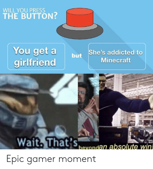 Minecraft, Addicted, and Girlfriend: WILL YOU PRESS  THE BUTTON  You get a  girlfriend  butShe's addicted to  Minecraft  bevondan absolute win! Epic gamer moment