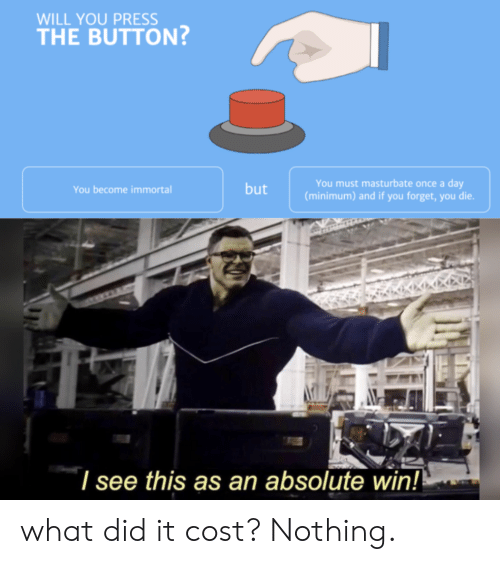 forget you: WILL YOU PRESS  THE BUTTON  You must masturbate once a day  (minimum) and if you forget, you die.  but  You become immortal  I see this as an absolute win! what did it cost? Nothing.