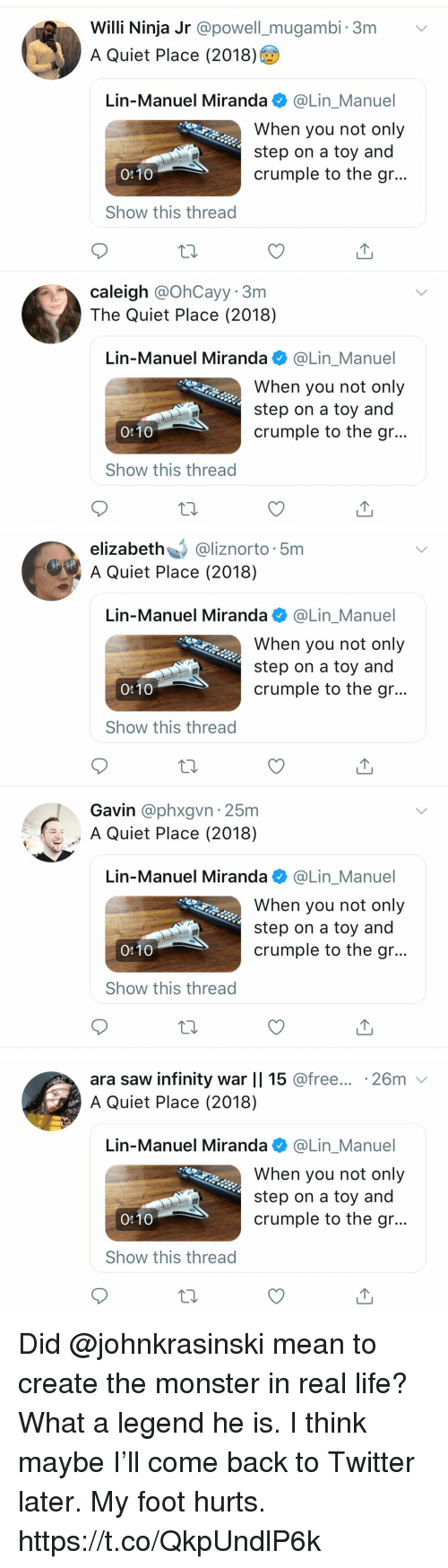 Powell: Willi Ninja Jr @powell_mugambi. 3m v  A Quiet Place (2018)  Lin-Manuel Miranda @Lin_Manuel  When you not only  step on a toy and  crumple to the gr..  US  0:10  Show this thread  caleigh @OhCayy. 3m  The Quiet Place (2018)  Lin-Manuel Miranda @Lin_Manuel  When you not only  step on a toy and  crumple to the gr...  US  0:10  Show this thread   elizabeth@liznorto 5m  A Quiet Place (2018)  Lin-Manuel Miranda e》 @Lin.Manuel  When you not only  step on a toy and  crumple to the gr...  US  0:10  Show this thread   Gavin @phxgvn 25m  A Quiet Place (2018)  Lin-Manuel Miranda@Lin_Manuel  When you not only  step on a toy and  crumple to the gr..  US  0:10  Show this thread   ara saw infinity war || 15 @free... .26m v  A Quiet Place (2018)  Lin-Manuel Miranda @Lin_Manuel  When you not only  step on a toy and  crumple to the gr...  US  0:10  Show this thread Did @johnkrasinski mean to create the monster in real life? What a legend he is.  I think maybe I'll come back to Twitter later. My foot hurts. https://t.co/QkpUndlP6k