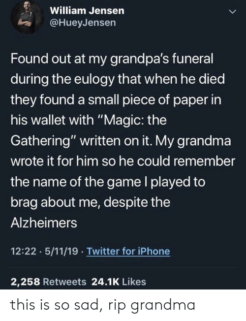 """Grandma, Iphone, and The Game: William Jensen  @HueyJensen  Found out at my grandpa's funeral  during the eulogy that when he died  they found a small piece of paper in  his wallet with """"Magic: the  Gathering"""" written on it. My grandma  wrote it for him so he could remember  the name of the game l played to  brag about me, despite the  Alzheimers  12:22 5/11/19 Twitter for iPhone  2,258 Retweets 24.1K Likes this is so sad, rip grandma"""