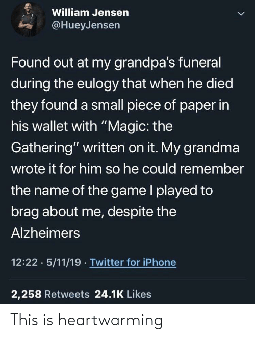 """Grandma, Iphone, and The Game: William Jensern  @HueyJensen  Found out at my grandpa's funeral  during the eulogy that when he died  they found a small piece of paper in  his wallet with """"Magic: the  Gathering"""" written on it. My grandma  wrote it for him so he could remember  the name of the game l played to  brag about me, despite the  Alzheimers  12:22 5/11/19 Twitter for iPhone  2,258 Retweets 24.1K Likes This is heartwarming"""