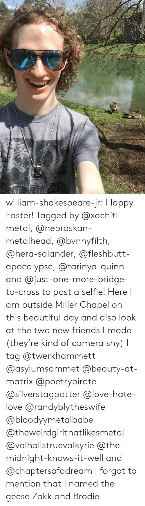 Beautiful, Easter, and Friends: william-shakespeare-jr: Happy Easter! Tagged by @xochitl-metal, @nebraskan-metalhead, @bvnnyfilth, @hera-salander, @fleshbutt-apocalypse, @tarinya-quinn and @just-one-more-bridge-to-cross to post a selfie! Here I am outside Miller Chapel on this beautiful day and also look at the two new friends I made (they're kind of camera shy)   I tag @twerkhammett @asylumsammet @beauty-at-matrix @poetrypirate @silverstagpotter @love-hate-love @randyblytheswife @bloodyymetalbabe @theweirdgirlthatlikesmetal @valhallstruevalkyrie @the-midnight-knows-it-well and @chaptersofadream  I forgot to mention that I named the geese Zakk and Brodie