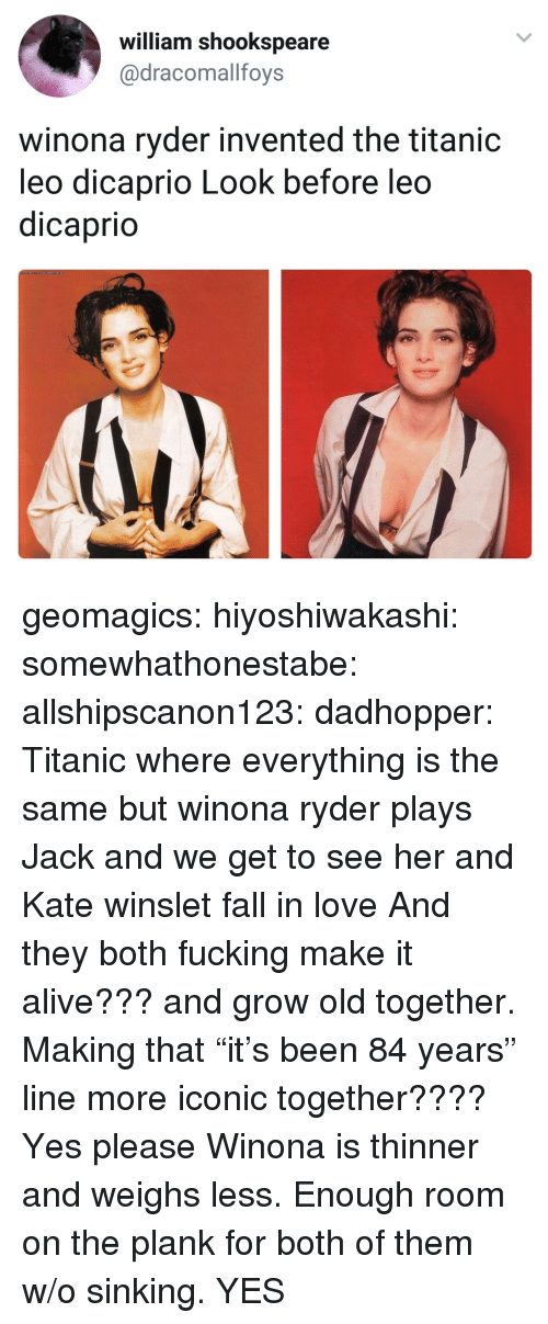 """Plank: william shookspeare  @dracomallfoys  winona ryder invented the titanic  leo dicaprio Look before leo  dicaprio geomagics: hiyoshiwakashi:  somewhathonestabe:  allshipscanon123:  dadhopper: Titanic where everything is the same but winona ryder plays Jack and we get to see her and Kate winslet fall in love   And they both fucking make it alive??? and grow old together. Making that """"it's been 84 years"""" line more iconic together???? Yes please   Winona is thinner and weighs less. Enough room on the plank for both of them w/o sinking.    YES"""