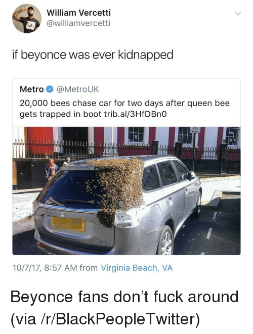 virginia beach: William Vercetti  @williamvercetti  if beyonce was ever kidnapped  Metro @MetroUK  20,000 bees chase car for two days after queen bee  gets trapped in boot trib.al/3HfDBnO  10/7/17, 8:57 AM from Virginia Beach, VA <p>Beyonce fans don&rsquo;t fuck around (via /r/BlackPeopleTwitter)</p>