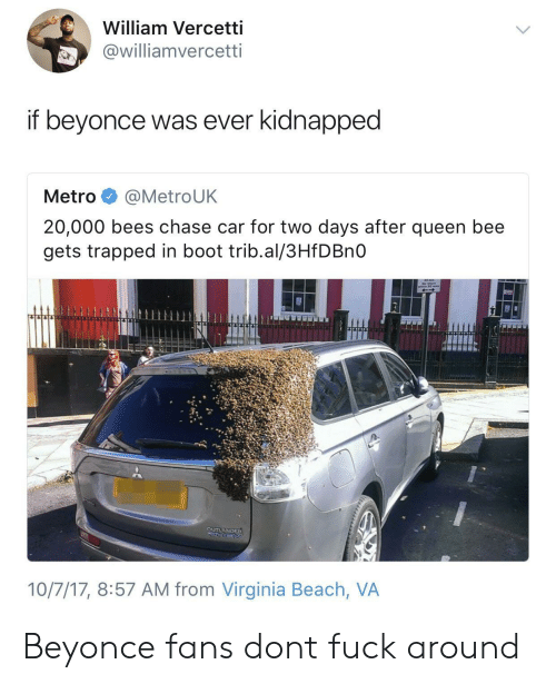 Booted: William Vercetti  @williamvercetti  if beyonce was ever kidnapped  Metro @MetroUK  20,000 bees chase car for two days after queen bee  gets trapped in boot trib.al/3HfDBnO  10/7/17, 8:57 AM from Virginia Beach, VA Beyonce fans dont fuck around