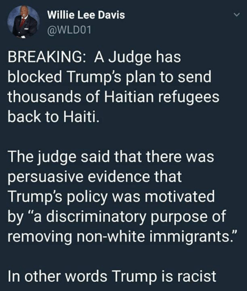 "Haiti, Trump, and White: Willie Lee Davis  @WLD01  BREAKING: A Judge has  blocked Trump's plan to send  thousands of Haitian refugees  back to Haiti.  The judge said that there was  persuasive evidence that  Trump's policy was motivated  by ""a discriminatory purpose of  removing non-white immigrants.""  In other words Trump is racist"