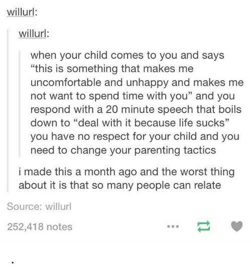 "Life, Respect, and The Worst: willurl:  willurl:  when your child comes to you and says  ""this is something that makes me  uncomfortable and unhappy and makes me  not want to spend time with you"" and you  respond with a 20 minute speech that boils  down to ""deal with it because life sucks""  you have no respect for your child and you  need to change your parenting tactics  35  i made this a month ago and the worst thing  about it is that so many people can relate  Source: willurl  252,418 notes ."