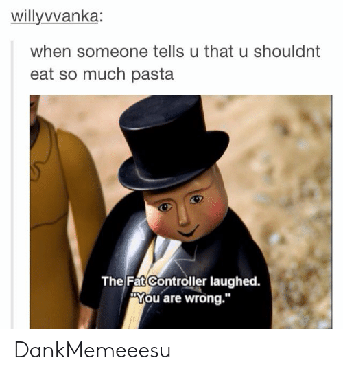 """You Are Wrong: willyvvanka  when someone tells u that u shouldnt  eat so much pasta  The Fat Controller laughed.  """"You are wrong."""" DankMemeeesu"""