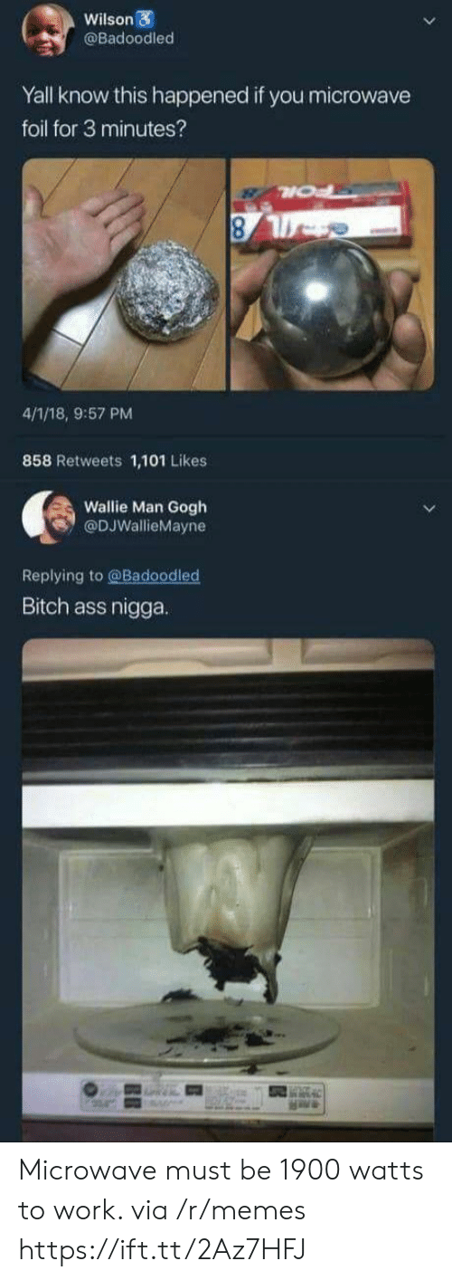 foil: Wilson  @Badoodled  Yall know this happened if you microwave  foil for 3 minutes?  4/1/18, 9:57 PM  858 Retweets 1,101 Likes  Wallie Man Gogh  @DJWallieMayne  Replying to @Badoodled  Bitch ass nigga. Microwave must be 1900 watts to work. via /r/memes https://ift.tt/2Az7HFJ