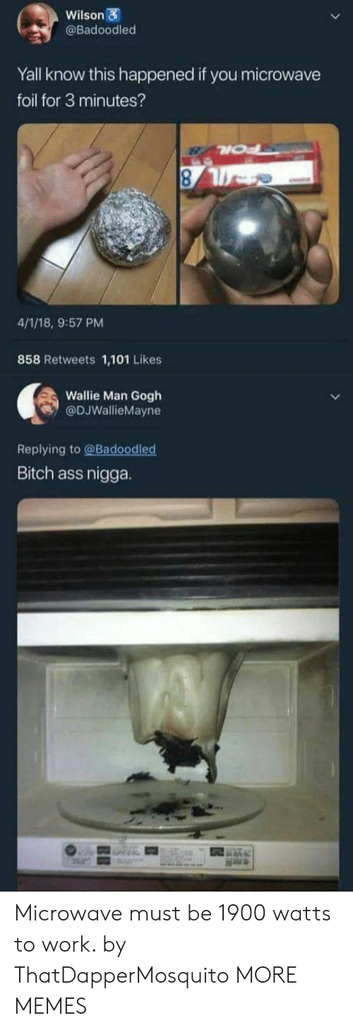 foil: Wilson  @Badoodled  Yall know this happened if you microwave  foil for 3 minutes?  4/1/18, 9:57 PM  858 Retweets 1,101 Likes  Wallie Man Gogh  @DJWallieMayne  Replying to @Badoodled  Bitch ass nigga. Microwave must be 1900 watts to work. by ThatDapperMosquito MORE MEMES