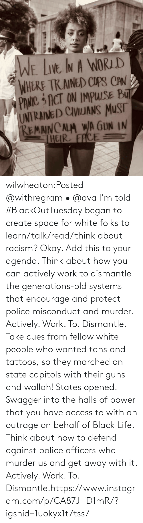 White: wilwheaton:Posted @withregram • @ava I'm told #BlackOutTuesday began to create space for white folks to learn/talk/read/think about racism? Okay. Add this to your agenda. Think about how you can actively work to dismantle the generations-old systems that encourage and protect police misconduct and murder. Actively. Work. To. Dismantle. Take cues from fellow white people who wanted tans and tattoos, so they marched on state capitols with their guns and wallah! States opened. Swagger into the halls of power that you have access to with an outrage on behalf of Black Life. Think about how to defend against police officers who murder us and get away with it. Actively. Work. To. Dismantle.https://www.instagram.com/p/CA87J_iD1mR/?igshid=1uokyx1t7tss7