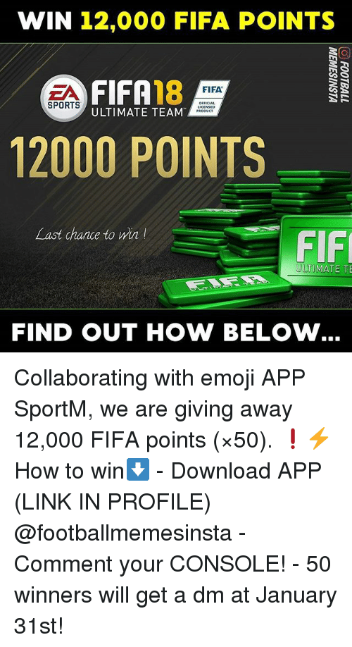 Emoji, Fifa, and Memes: WIN 12,000 FIFA POINTS  FIFA18  FIFA  OFFICIAL  SPORTS  ULTIMATE TEAM  12000 POINTS  Last chance to win  FIF  ULTIMATE TE  FIND OUT HOW BELOW Collaborating with emoji APP SportM, we are giving away 12,000 FIFA points (×50). ❗⚡ How to win⬇️ - Download APP (LINK IN PROFILE) @footballmemesinsta - Comment your CONSOLE! - 50 winners will get a dm at January 31st!