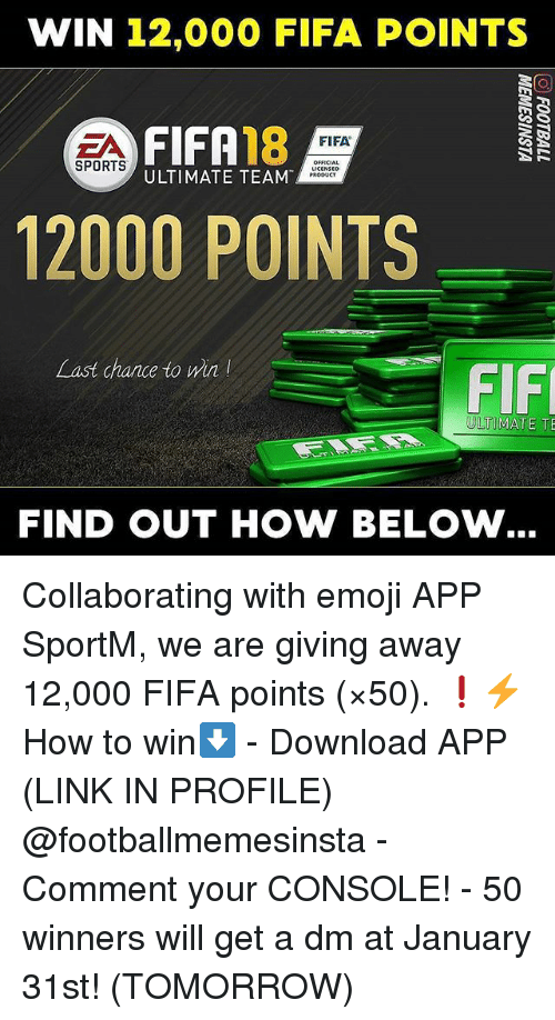 Emoji, Fifa, and Memes: WIN 12,000 FIFA POINTS  FIFA18  FIFA  OFFICIAL  SPORTS  ULTIMATE TEAM  12000 POINTS  Last chance to min  FIF  ULTIMATE TE  FIND OUT HOW BELOW Collaborating with emoji APP SportM, we are giving away 12,000 FIFA points (×50). ❗⚡ How to win⬇️ - Download APP (LINK IN PROFILE) @footballmemesinsta - Comment your CONSOLE! - 50 winners will get a dm at January 31st! (TOMORROW)