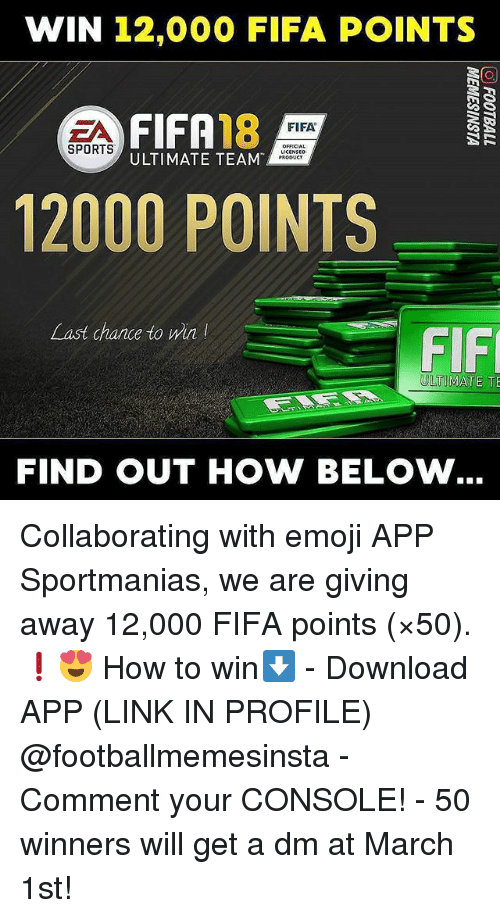 fif: WIN 12,000 FIFA POINTS  FIFA18  ULTIMATE TEAM  FIFA  SPORTS  OFFICIA  PRODUCT  12000 POINTS  Last chance to win  FIF  ULTIMATE TE  FIND OUT HOW BELOW Collaborating with emoji APP Sportmanias, we are giving away 12,000 FIFA points (×50). ❗😍 How to win⬇️ - Download APP (LINK IN PROFILE) @footballmemesinsta - Comment your CONSOLE! - 50 winners will get a dm at March 1st!