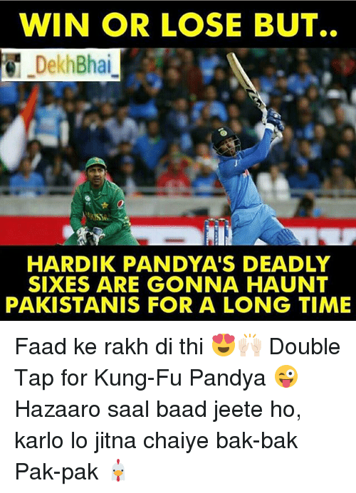 Kungs: WIN OR LOSE BUT..  Dekh Bhai  HARDIK PANDYA'S DEADLY  SIXES ARE GONNA HAUNT  PAKISTANIS FOR A LONG TIME Faad ke rakh di thi 😍🙌🏻 Double Tap for Kung-Fu Pandya 😜 Hazaaro saal baad jeete ho, karlo lo jitna chaiye bak-bak Pak-pak 🐔