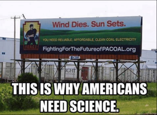 reliable: Wind Dies. Sun Sets.  YOU NEED RELIABLE, AFFORDABLE, CLEAN COAL ELECTRİCTY  FORC  FightingForTheFutureofPACOAL.org  8D  THIS IS WHY AMERICANS  NEED SCIENCE