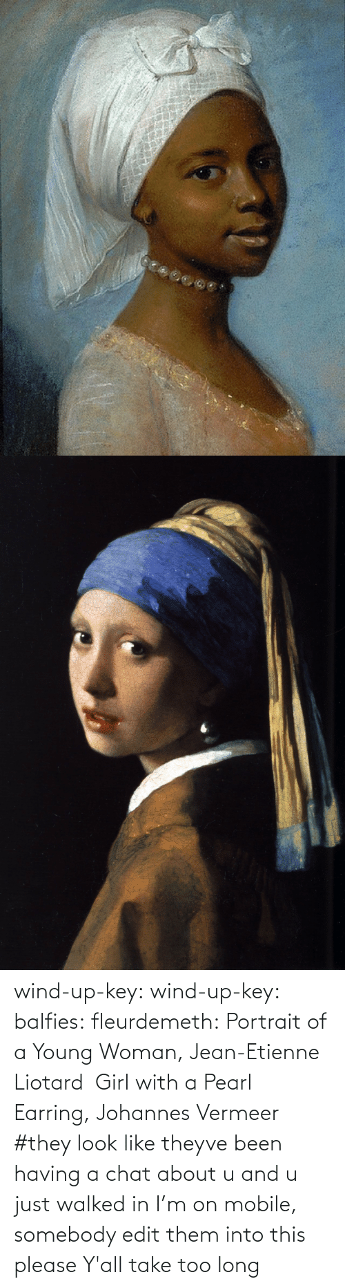 Theyve: wind-up-key: wind-up-key:   balfies:  fleurdemeth:  Portrait of a Young Woman, Jean-Etienne Liotard  Girl with a Pearl Earring, Johannes Vermeer   #they look like theyve been having a chat about u and u just walked in   I'm on mobile, somebody edit them into this please   Y'all take too long