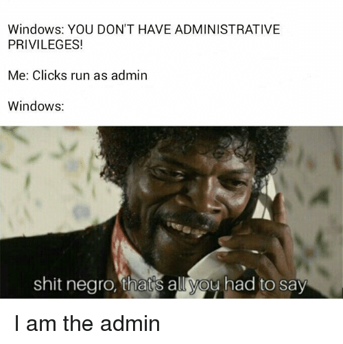 Run, Shit, and Windows: Windows: YOU DON'T HAVE ADMINISTRATIVE  PRIVILEGES!  Me: Clicks run as admin  Windows:  shit negro, thatis all you had to say I am the admin