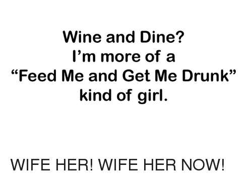 "Dank, Drunk, and Wine: Wine and Dine?  I'm more of a  ""Feed Me and Get Me Drunk""  kind of girl. WIFE HER! WIFE HER NOW!"
