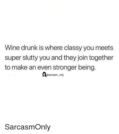 Drunk, Funny, and Memes: Wine drunk is where classy you meets  super slutty you and they join together  to make an even stronger being.  @sarcasm_only SarcasmOnly