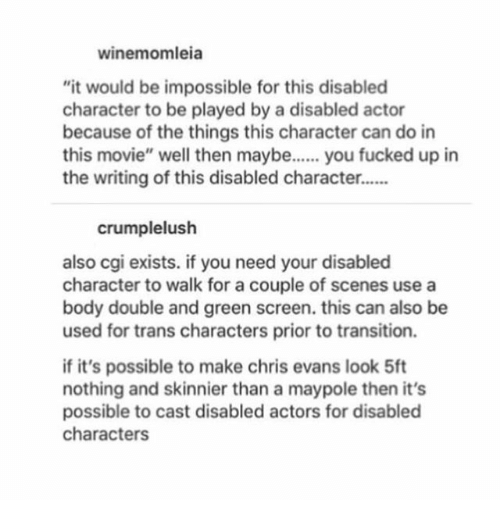 "green screen: winemomleia  ""it would be impossible for this disablecd  character to be played by a disabled actor  because of the things this character can do in  this movie"" well then maybe... you fucked up in  the writing of this disabled character..  crumplelush  also cgi exists. if you need your disabled  character to walk for a couple of scenes use a  body double and green screen. this can also be  used for trans characters prior to transition.  if it's possible to make chris evans look 5ft  nothing and skinnier than a maypole then it's  possible to cast disabled actors for disabled  characters"