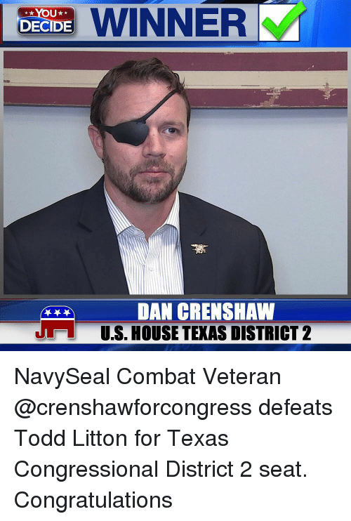 Memes, Congratulations, and House: WINNER  DECIDE  DAN CRENSHAW  US. HOUSE TEXAS DISTRICT 2  J NavySeal Combat Veteran @crenshawforcongress defeats Todd Litton for Texas Congressional District 2 seat. Congratulations