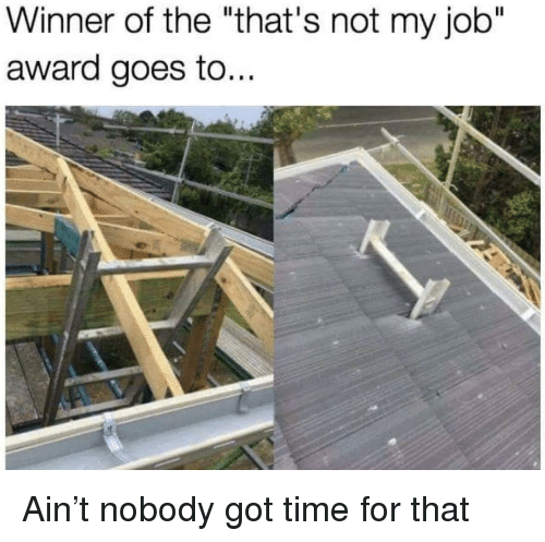 """Time For That: Winner of the """"that's not my job""""  award goes to... Ain't nobody got time for that"""