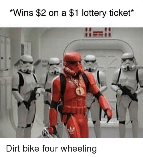 Lottery, Bike, and Dirt Bike: *Wins $2 on a $1 lottery ticket* Dirt bike four wheeling