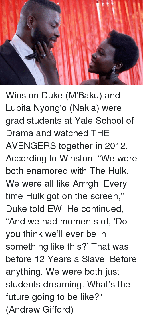 "Be Like, Future, and Memes: Winston Duke (M'Baku) and Lupita Nyong'o (Nakia) were grad students at Yale School of Drama and watched THE AVENGERS together in 2012.  According to Winston, ""We were both enamored with The Hulk. We were all like Arrrgh! Every time Hulk got on the screen,"" Duke told EW. He continued, ""And we had moments of, 'Do you think we'll ever be in something like this?' That was before 12 Years a Slave. Before anything. We were both just students dreaming. What's the future going to be like?""  (Andrew Gifford)"