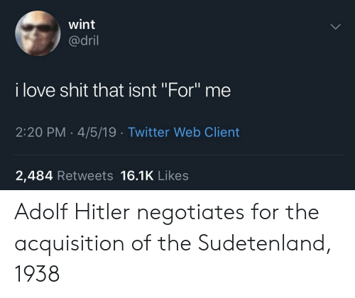 "Love, Shit, and Twitter: wint  @dril  i love shit that isnt ""For"" me  2:20 PM 4/5/19 Twitter Web Client  2,484 Retweets 16.1K Likes Adolf Hitler negotiates for the acquisition of the Sudetenland, 1938"