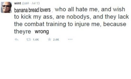 Banana, Banana Bread, and Hate Me: wint @dril Jul 13  banana bread lovers who all hate me, and wish  to kick my ass, are nobodys, and they lack  the combat training to injure me, because  theyre wrong