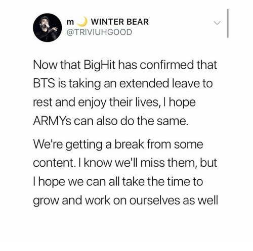 Winter, Work, and Bear: WINTER BEAR  m  L  @TRIVIUHGOOD  Now that BigHit has confirmed that  BTS is taking an extended leave to  rest and enjoy their lives, I hope  ARMYS can also do the same.  We're getting a break from some  content. I know we'll miss them, but  I hope we can all take the time to  grow and work on ourselves as well