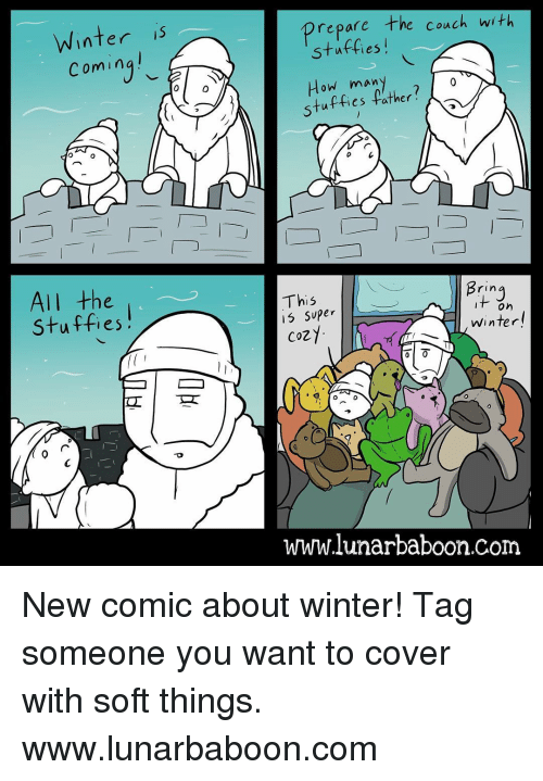 Stuffie: Winter  Coming  All the  Stuffies  0  prepare the couch with  many  tuffies father?  Bring  This  On  super  Winter  COZ  www.lunar baboon com New comic about winter! Tag someone you want to cover with soft things. www.lunarbaboon.com