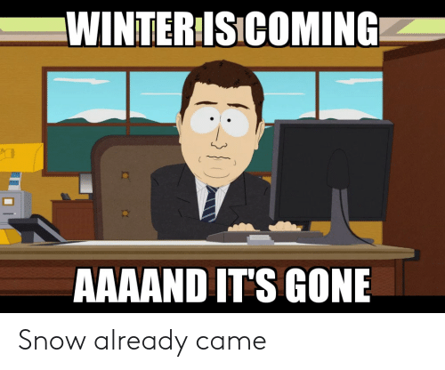 Aaaand Its Gone: WINTER ISICOMING  AAAAND IT'S GONE Snow already came
