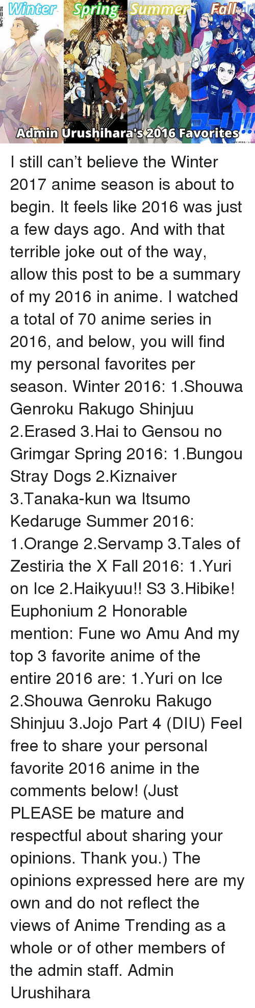 terrible joke: Winter  Su  Summer  Spring Admin  Urushiharaps 2016 Favorites I still can't believe the Winter 2017 anime season is about to begin. It feels like 2016 was just a few days ago.  And with that terrible joke out of the way, allow this post to be a summary of my 2016 in anime. I watched a total of 70 anime series in 2016, and below, you will find my personal favorites per season.  Winter 2016: 1.Shouwa Genroku Rakugo Shinjuu 2.Erased 3.Hai to Gensou no Grimgar  Spring 2016: 1.Bungou Stray Dogs 2.Kiznaiver 3.Tanaka-kun wa Itsumo Kedaruge  Summer 2016: 1.Orange 2.Servamp 3.Tales of Zestiria the X  Fall 2016: 1.Yuri on Ice 2.Haikyuu!! S3 3.Hibike! Euphonium 2 Honorable mention: Fune wo Amu  And my top 3 favorite anime of the entire 2016 are: 1.Yuri on Ice 2.Shouwa Genroku Rakugo Shinjuu 3.Jojo Part 4 (DIU)  Feel free to share your personal favorite 2016 anime in the comments below! (Just PLEASE be mature and respectful about sharing your opinions. Thank you.)  The opinions expressed here are my own and do not reflect the views of Anime Trending as a whole or of other members of the admin staff.  Admin Urushihara