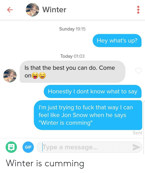 "Gif, Winter, and Jon Snow: Winter  Sunday 19:15  Hey what's up?  Today 01:03  Is that the best you can do. Come  on  Honestly I dont know what to say  I'm just trying to fuck that way I can  feel like Jon Snow when he says  ""Winter is comming""  Sent  Type a message...  GIF Winter is cumming"