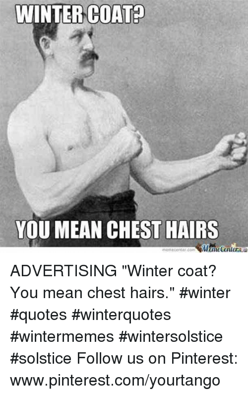 "Winter, Pinterest, and Mean: WINTERCOATA  YOU MEAN CHEST HAIRS ADVERTISING    ""Winter coat? You mean chest hairs."" #winter #quotes #winterquotes #wintermemes #wintersolstice #solstice Follow us on Pinterest: www.pinterest.com/yourtango"