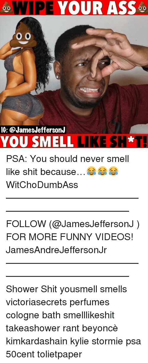Ass, Beyonce, and Funny: WIPE YOUR ASS  o 0  IG: @JamesJeffersonJ  YOU SMELL LIKE SH*T PSA: You should never smell like shit because…😂😂😂 WitChoDumbAss ——————————————————————————— FOLLOW (@JamesJeffersonJ ) FOR MORE FUNNY VIDEOS! JamesAndreJeffersonJr ——————————————————————————— Shower Shit yousmell smells victoriasecrets perfumes cologne bath smelllikeshit takeashower rant beyoncè kimkardashain kylie stormie psa 50cent tolietpaper