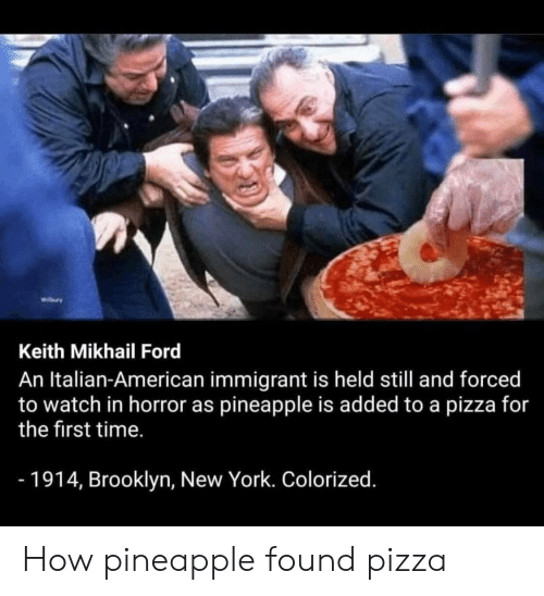New York, Pizza, and Brooklyn: wiry  Keith Mikhail Ford  An Italian-American immigrant is held still and forced  to watch in horror as pineapple is added to a pizza for  the first time.  -1914, Brooklyn, New York. Colorized. How pineapple found pizza