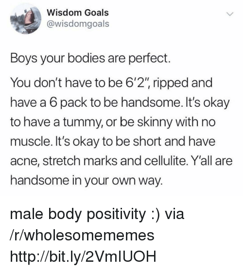"""Bodies , Goals, and Skinny: Wisdom Goals  @wisdomgoals  Boys your bodies are perfect.  You don't have to be 6'2"""" ripped and  have a 6 pack to be handsome. It's okay  to have a tummy, or be skinny with no  muscle. It's okay to be short and have  acne, stretch marks and cellulite. Y'all are  handsome in your own way. male body positivity :) via /r/wholesomememes http://bit.ly/2VmIUOH"""